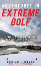 Adventures in Extreme Golf: Incredible Tales on the Links from Scotland to Antarctica