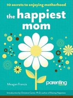 The Happiest Mom: 10 Secrets to Enjoying Motherhood