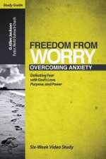 Freedom from Worry Small Group Study Guide: 6 Video Driven Lessons as Companion to Study DVD