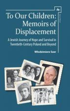 To Our Children: Memoirs of Displacement. a Jewish Journey of Hope and Survival in Twentieth-Century Poland and Beyond