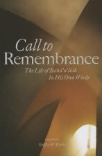 Call to Remembrance: The Life of Baha'u'llah in His Own Words