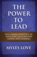 The Power to Lead: Ten Characteristics of Effective 21st Century Living and Leading