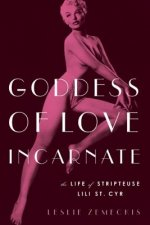 Goddess of Love Incarnate: The Life of Stripteuse Lili St. Cyr
