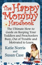 The Happy Mommy Handbook: The Ultimate How-To Guide on Keeping Your Toddlers and Preschoolers Busy, Out of Trouble and Motivated to Learn