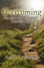 Overcoming: My Journey Through Ovarian Cancer