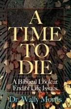 A Time to Die: A Biblical Look at End of Life Issues
