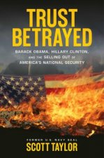 Trust Betrayed: Barack Obama, Hillary Clinton, and the Selling Out of America's National Security