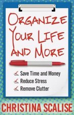 Organize Your Life and More: Save Time and Money, Reduce Stress, Remove Clutter