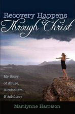 Recovery Happens Through Christ: My Story of Abuse, Alcoholism, and Adultery