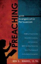 Preaching with Evangelistic Persuasion: How to Preach to the Mind, Will, Emotions, and Conscience and Why the Bible Points Out This Is the Essence of