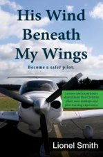His Wind Beneath My Wings: Become a Safer Pilot: Lessons and Experiences Shared from This Christian Pilot's Own Mishaps and Pilot Training Experi