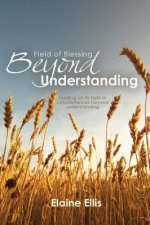 Field of Blessing, Beyond Understanding: Holding on to Faith in Circumstances Beyond Understanding