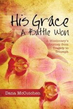 His Grace: A Battle Won: A Missionary's Journey from Tragedy to Triumph