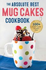Absolute Best Mug Cakes Cookbook: 100 Family-Friendly Microwave Cakes
