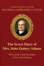 The Secret Diary of Mrs. John Quincy Adams: Wife of the Sixth President of the U