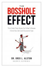 The Bosshole Effect: Three Simple Steps Anyone Can Follow to Become a Great Boss and Lead a Successful Team