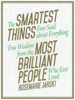 The Smartest Things Ever Said about Everything True Wisdom from the Most Brilliant People Who Ever Lived