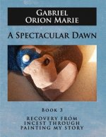 A Spectacular Dawn: Recovery from Incest Through Painting My Story (Book Three)
