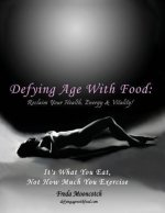 Defying Age with Food: Reclaim Your Health, Energy & Vitality! It's What You Eat, Not How Much You Exercise