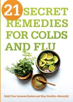 21 Secret Remedies for Colds and Flu: Build Your Immune System and Stay Healthy--Naturally!