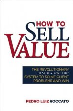 How to Sell Value: The Revolutionary Sale + Value System to Solve Client Problems and Win