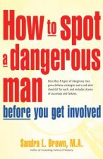 How to Spot a Dangerous Man Before You Get Involved: Describes 8 Types of Dangerous Men, Gives Defense Strategies and a Red Alert Checklist for Each,