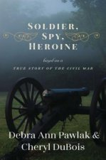 Soldier, Spy, Heroine: A Novel Based on a True Story of the Civil War