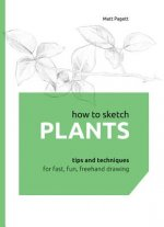 How to Sketch Plants: Tips and Techniques for Fast, Fun, FreeHand Drawing