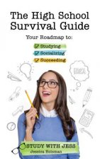 The High School Survival Guide: A Roadmap to Studying, Socializing and Shaping Your Final Years