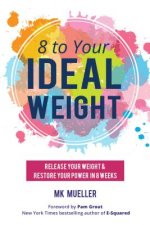 8 to Your Idealweight: Releasing Your Weight and Restoring Your Power in 8 Weeks