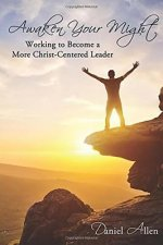 Awaken Your Might: Working to Become a More Christ-Centered Leader