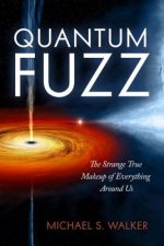 Quantum Fuzz: The Strange True Makeup of Everything Around Us