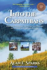 Into the Carpathians: A Journey Through the Heart and History of Central and Eastern Europe: Part 1: The Eastern Mountains