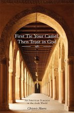 First Tie Your Camel, Then Trust in God: An American Feminist in the Arab World