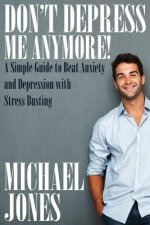 Don't Depress Me Anymore! a Simple Guide to Beat Anxiety and Depression with Stress Busting