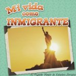 Mi Vida Como Inmigrante (My Life as an Immigrant)