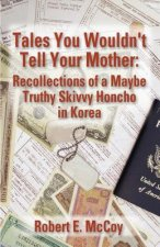 Tales You Wouldn't Tell Your Mother: Recollections of a Maybe Truthy Skivvy Honcho in Korea
