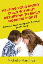 Helping Your Angry Child Without Resorting to Early Morning Fights: Repeatable Anger Management Techniques for the Young