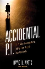 Accidental P.I.: A Private Investigator's Fifty-Year Search for the Facts