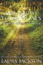 Healing Your Inner Child and Achieve Your Goals - The Guide to Positive Thinking