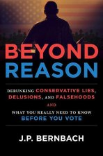 Beyond Reason: Debunking Conservative Lies, Delusions and Falsehoods and What You Really Need to Know Before You Vote