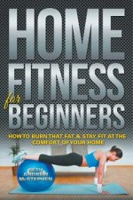 Home Fitness for Beginners: How to Burn That Fat & Stay Fit at the Comfort of Your Home