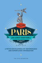 Everything (or Almost Everything) about Paris: A Petite Encyclopedia of Indispensable and Superfluous Information