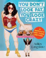 You Don't Look Fat, You Look Crazy: Frank Advice for the Ambitchous