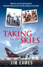 Taking to the Skies: Daredevils, Heroes and Hijackers Australian Flying Stories from the Catalina to the Jumbo