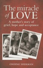The Miracle of Love: A Mother's Story of Grief, Hope and Acceptance