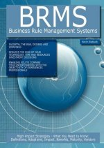 Brms - Business Rule Management Systems: High-Impact Strategies - What You Need to Know: Definitions, Adoptions, Impact, Benefits, Maturity, Vendors