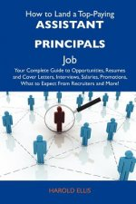 How to Land a Top-Paying Assistant Principals Job: Your Complete Guide to Opportunities, Resumes and Cover Letters, Interviews, Salaries, Promotions,