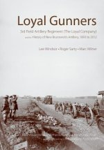Loyal Gunners: 3rd Field Artillery Regiment (the Loyal Company) and the History of New Brunswick's Artillery, 1893-2012