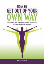 How to Get Out of Your Own Way: Inspiration and Transformational Techniques to Open Space for Miracles